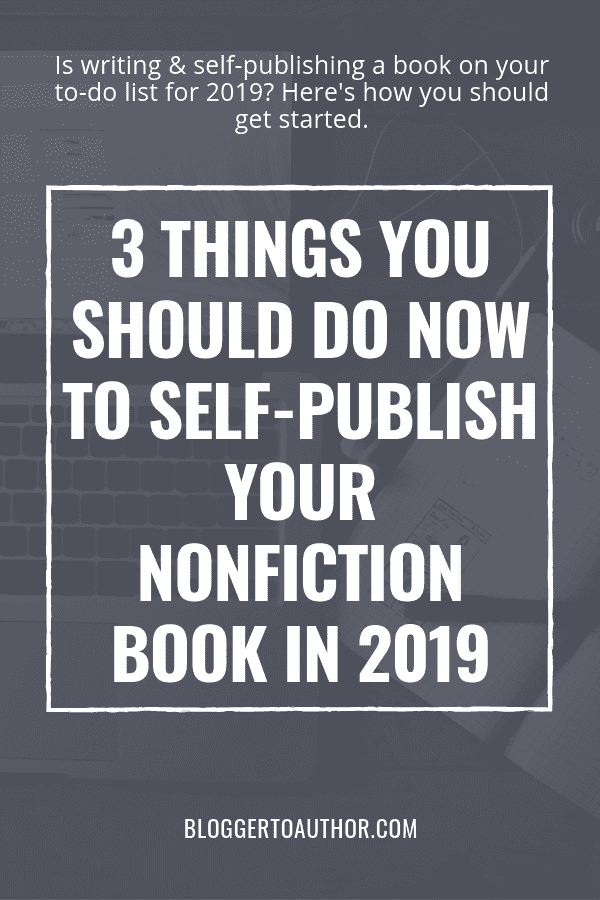 Learn the 3 things you should do NOW to self-publish your nonfiction book in 2019 so you can make your dream of becoming an author in 2019 a reality!